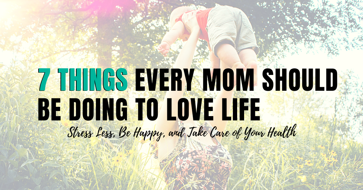 7 Things Every Mom Should be Doing to Love Life Stress Less, Be Happy, and Take Care of Your Health
