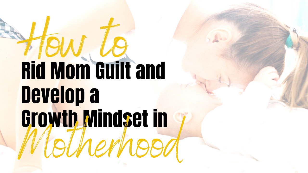 How to Rid Mom Guilt and Develop a Growth Mindset in Motherhood